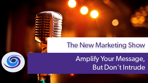 Amplify Your Message, Episode #2 The New Marketing Show: Amplify Your Message But Don't Intrude