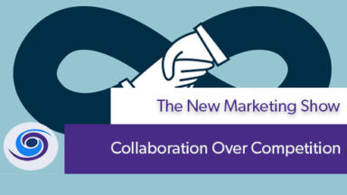 Episode #6 The New Marketing Show: Collaboration Over Competition
