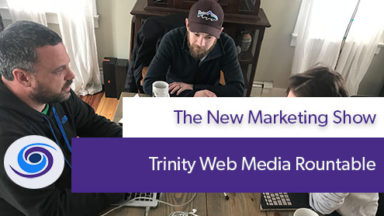 Episode #9 The New Marketing Show: Trinity Web Media Roundtable Discussion