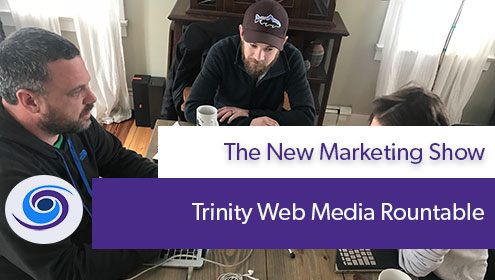 , Episode #9 The New Marketing Show: Trinity Web Media Roundtable Discussion