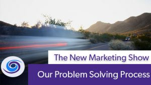 Episode #41 The New Marketing Show: The Problem Solving Process