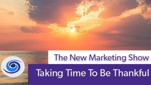 Episode #45 The New Marketing Show: Taking Time To Be Thankful