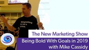 Episode #51 The New Marketing Show: Being Bold With Goals With Mike Cassidy