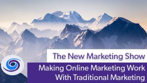 Episode #54 The New Marketing Show: Making Online Marketing Work With Traditional Marketing