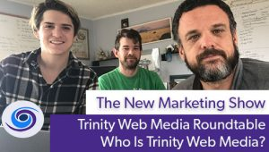 Episode #53 The New Marketing Show: Who Is Trinity Web Media