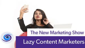 Episode #60 The New Marketing Show: Lazy Content Marketing