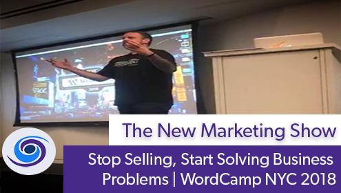 Episode #64 The New Marketing Show: Stop Selling, Start Solving Business Problems • WordCamp NYC 2018