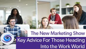 Episode #72 The New Marketing Show: Key Advice For Those Entering the Work World