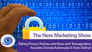 Episode #70 The New Marketing Show: Talking Privacy Policies and More with Termageddon founders Donata Kalnenaite & Hans Skillrud