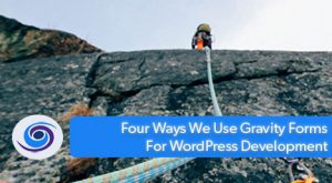 Four Ways We Use Gravity Forms For WordPress Development