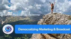 Democratizing Marketing & Broadcast
