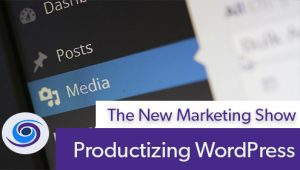 Episode #74 The New Marketing Show: Productizing WordPress