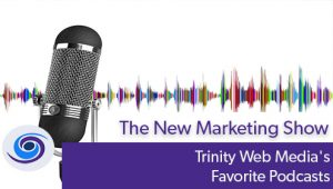Episode #75 The New Marketing Show: Trinity Web Media's Favorite Podcasts
