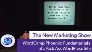 Episode #80 The New Marketing Show: WordCamp Phoenix: Fundamentals of a Kick Ass WordPress Site