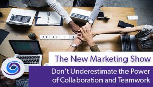 Episode #86 The New Marketing Show: Don't Underestimate the Power of Collaboration and Teamwork