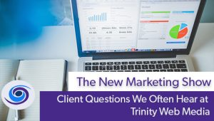 Episode #87 The New Marketing Show: Client Questions We Often Hear at Trinity Web Media