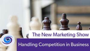 Episode #91 The New Marketing Show: Handling Competition in Business