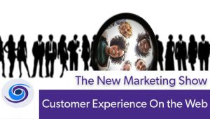 Episode #95 The New Marketing Show: Customer Experience On the Web