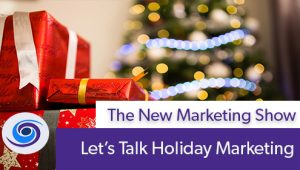 Episode #94 The New Marketing Show: Let's Talk Holiday Marketing