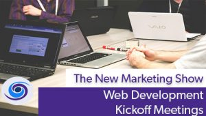 Episode #105 The New Marketing Show: Web Development Kickoff Meetings