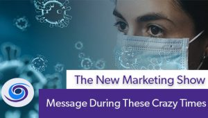 Episode #108 The New Marketing Show: Message During These Crazy Times