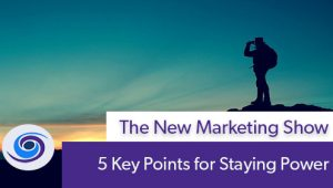 Episode #112 The New Marketing Show: 5 Key Points for Staying Power